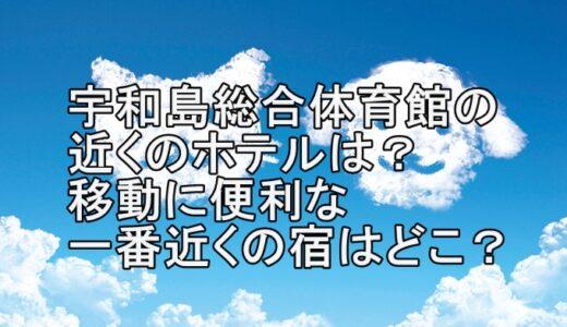 宇和島総合体育館の近くのホテルは?移動に便利な一番近くの宿はどこ?
